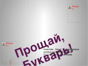 Прощай, Букварь! Ахметова Айнур Сайлаубековна учитель начальных классов ОСШ