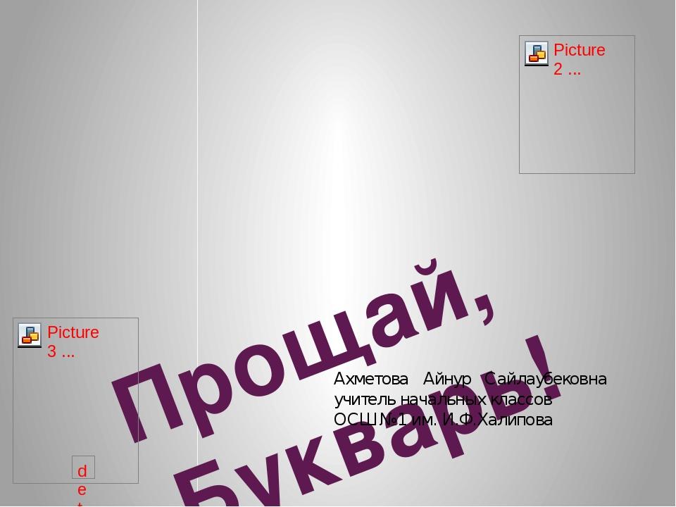 Прощай, Букварь! Ахметова Айнур Сайлаубековна учитель начальных классов ОСШ...