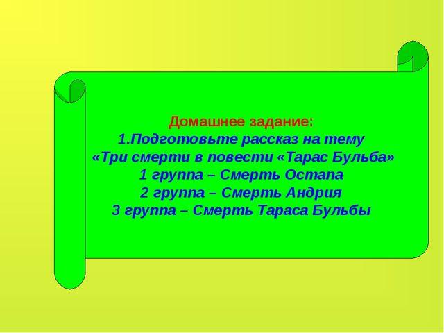 Домашнее задание: 1.Подготовьте рассказ на тему «Три смерти в повести «Тарас...