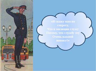 «Я скажу вам по секрету, Что в милиции служу Потому, что службу эту Очень ва