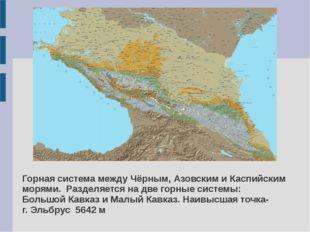 Горная система между Чёрным, Азовским и Каспийским морями. Разделяется на две