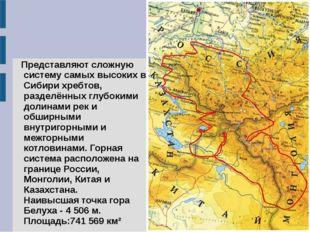 Представляют сложную систему самых высоких в Сибири хребтов, разделённых глу