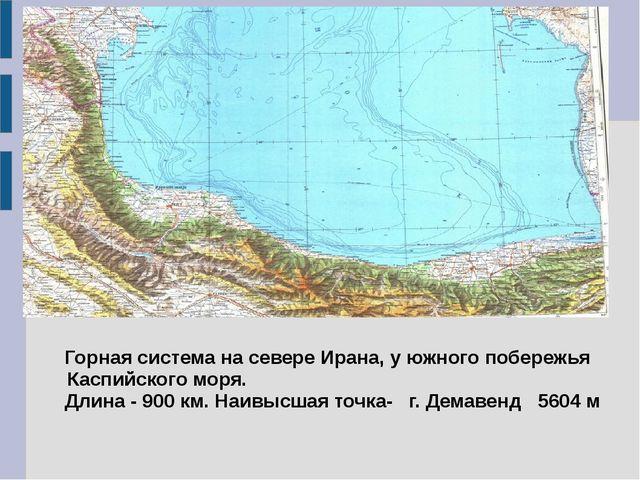 Горная система на севере Ирана, у южного побережья Каспийского моря. Длина -...