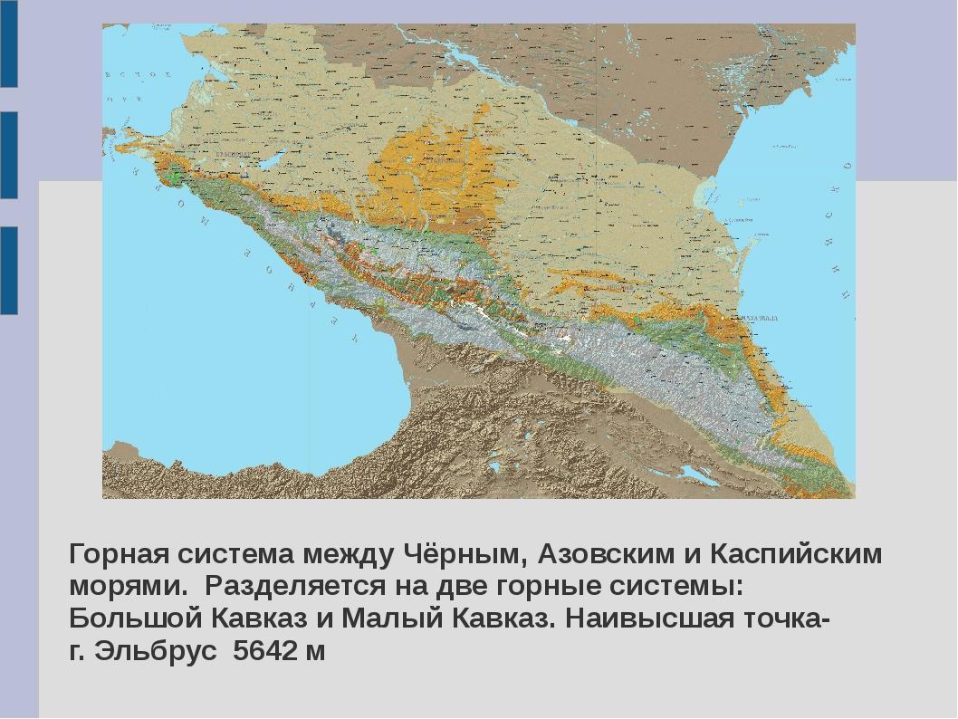 Горная система между Чёрным, Азовским и Каспийским морями. Разделяется на две...