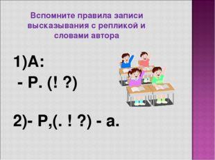 Вспомните правила записи высказывания с репликой и словами автора 1)А: - Р. (