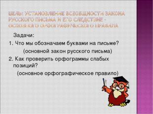 Задачи: 1. Что мы обозначаем буквами на письме? (основной закон русского пис