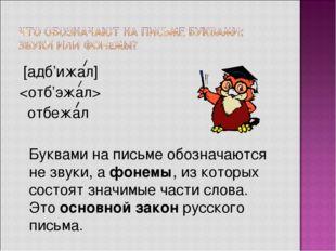 [адб'ижал]  отбежал  Буквами на письме обозначаются не звуки, а фонемы, из