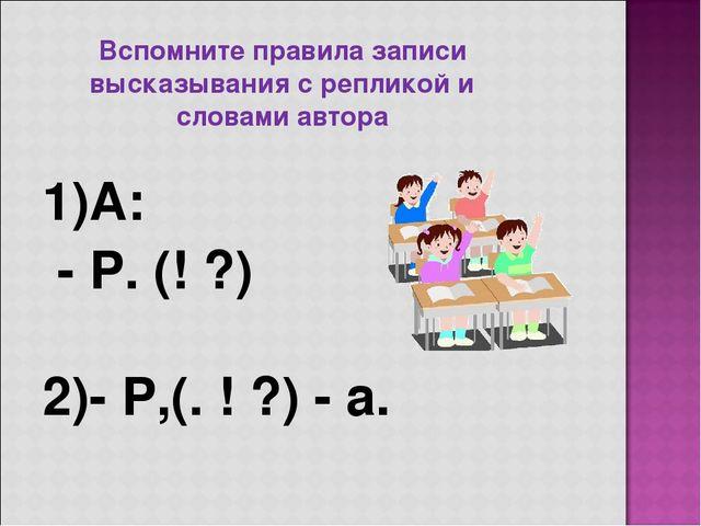Вспомните правила записи высказывания с репликой и словами автора 1)А: - Р. (...