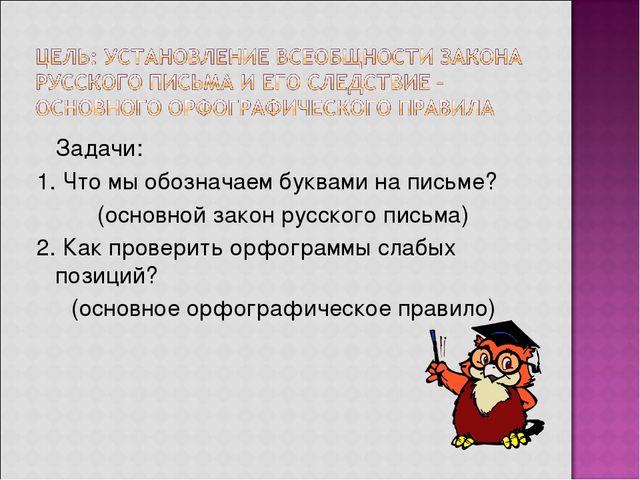 Задачи: 1. Что мы обозначаем буквами на письме? (основной закон русского пис...