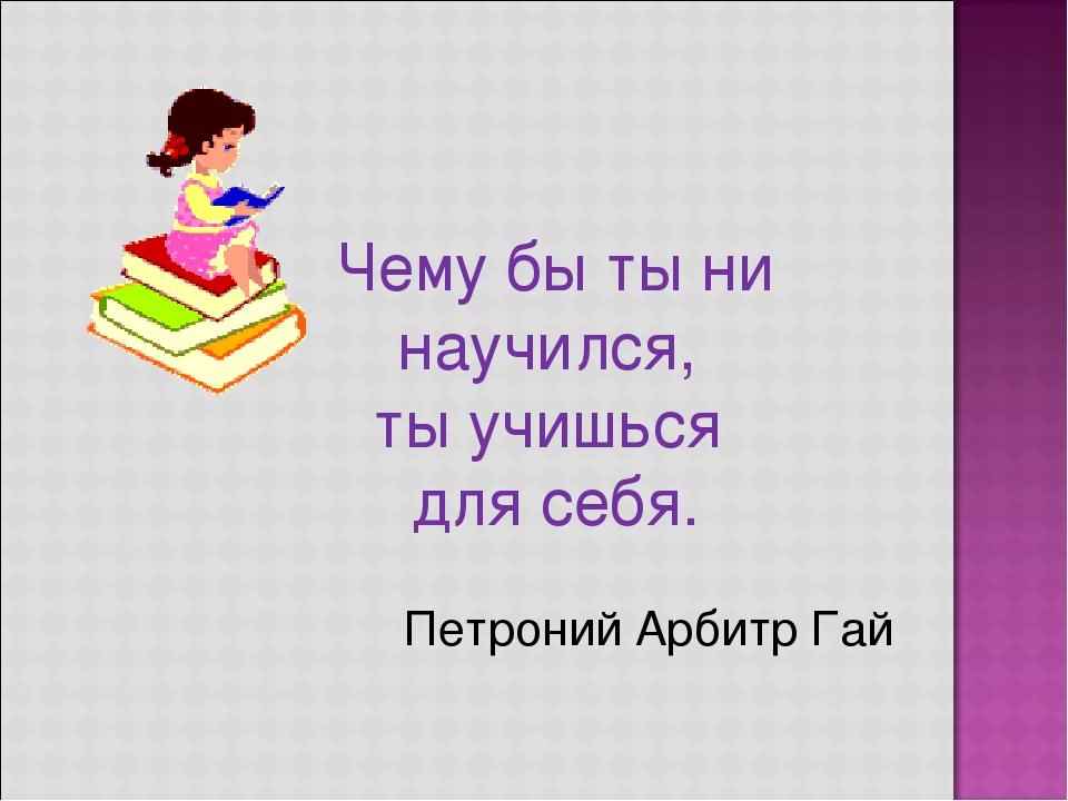 Чему бы ты ни научился, ты учишься для себя. Петроний Арбитр Гай