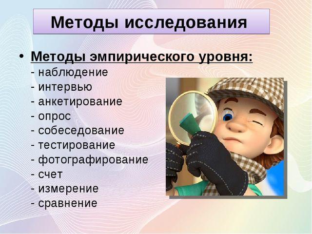 Методы исследования Методы эмпирического уровня: - наблюдение - интервью - ан...