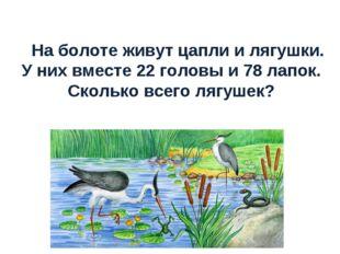 На болоте живут цапли и лягушки. У них вместе 22 головы и 78 лапок. Сколько в