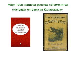 Марк Твен написал рассказ «Знаменитая скачущая лягушка из Калавераса»