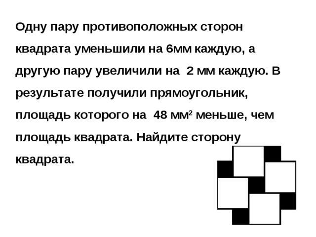 Одну пару противоположных сторон квадрата уменьшили на 6мм каждую, а другую п...