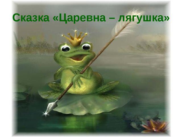 Сказка «Царевна – лягушка»