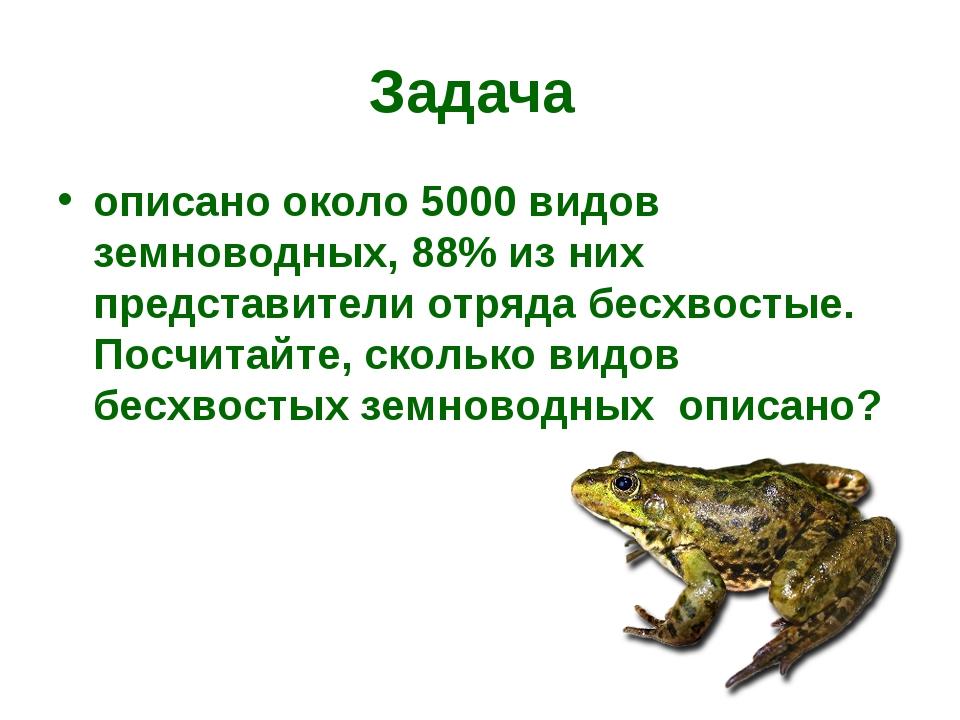 Задача описано около 5000 видов земноводных, 88% из них представители отряда...