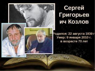 Сергей Григорьевич Козлов Родился: 22 августа 1939 г. Умер: 9 января 2010 г.
