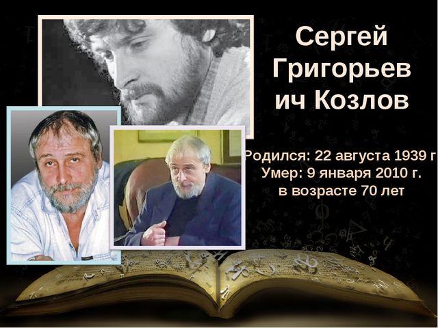 Сергей Григорьевич Козлов Родился: 22 августа 1939 г. Умер: 9 января 2010 г....