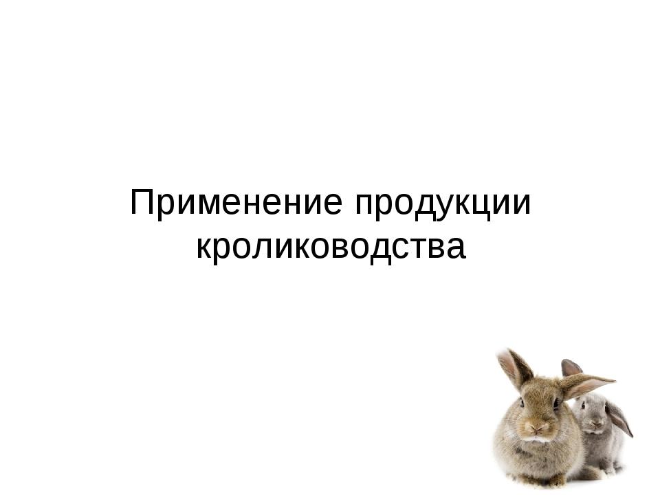 Применение продукции кролиководства