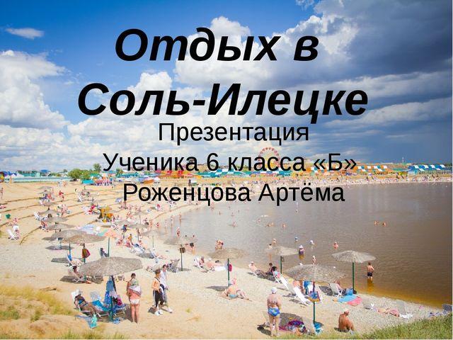 Отдых в Соль-Илецке Презентация Ученика 6 класса «Б» Роженцова Артёма