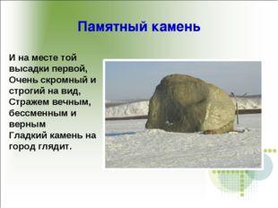 Памятный камень И на месте той высадки первой, Очень скромный и строгий на ви