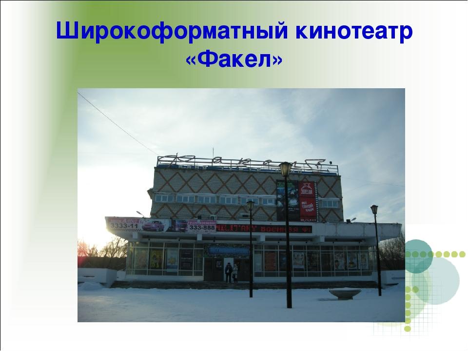 Широкоформатный кинотеатр «Факел»