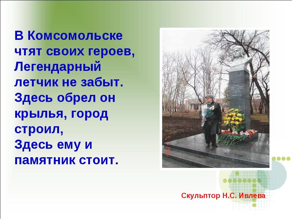 В Комсомольске чтят своих героев, Легендарный летчик не забыт. Здесь обрел он...