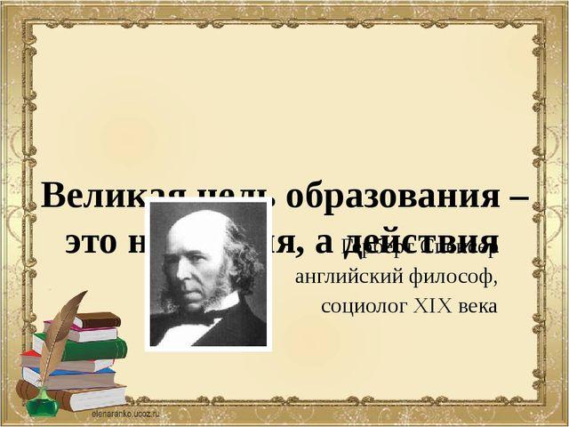 Великая цель образования – это не знания, а действия Герберт Спенсер английс...
