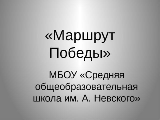 «Маршрут Победы» МБОУ «Средняя общеобразовательная школа им. А. Невского»
