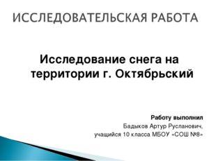 Исследование снега на территории г. Октябрьский Работу выполнил Бадыков Арту