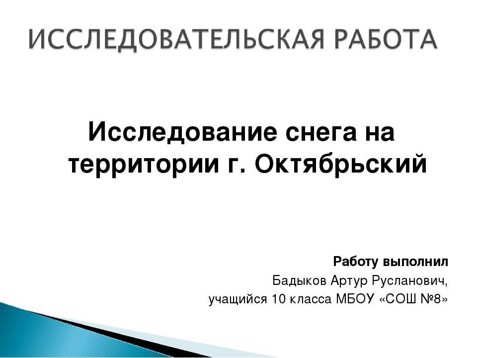 Исследование снега на территории г. Октябрьский Работу выполнил Бадыков Арту...