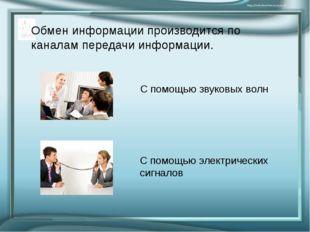 Обмен информации производится по каналам передачи информации. С помощью звуко