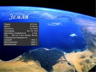 Радиус 6378 км Масса 6*1024 кг Плотность 5,5 г/см3 Атмосфера N2, O2, H2O Давл