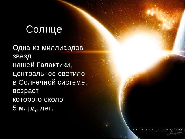 Солнце Одна из миллиардов звезд нашей Галактики, центральное светило в Солнеч...