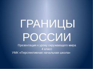 ГРАНИЦЫ РОССИИ Презентация к уроку окружающего мира 4 класс УМК «Перспективн