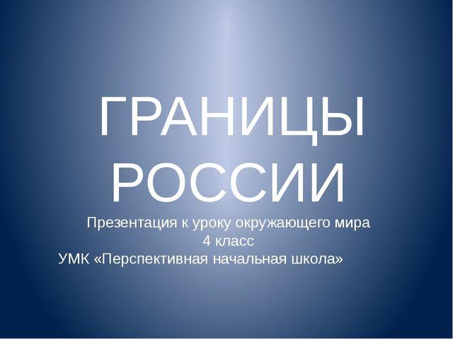 ГРАНИЦЫ РОССИИ Презентация к уроку окружающего мира 4 класс УМК «Перспективн...