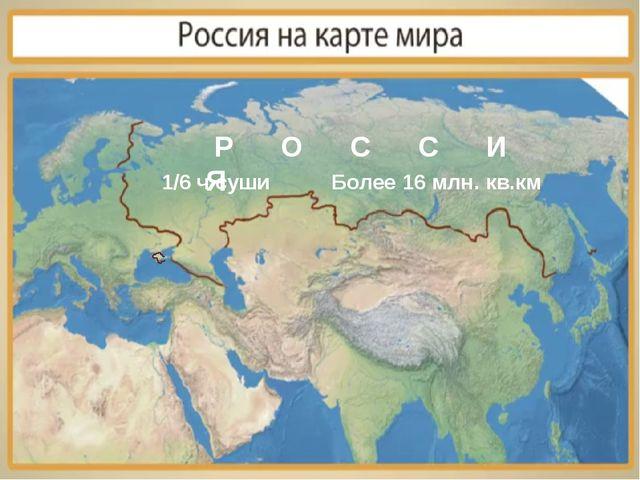 Р О С С И Я 1/6 ч суши Более 16 млн. кв.км