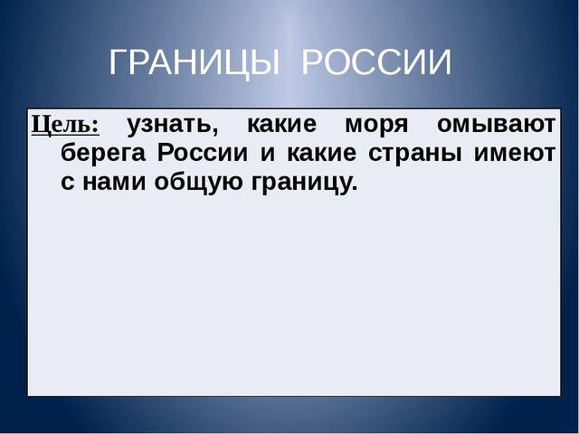 ГРАНИЦЫ РОССИИ Цель:узнать, какие моря омывают берега России и какие страны и...