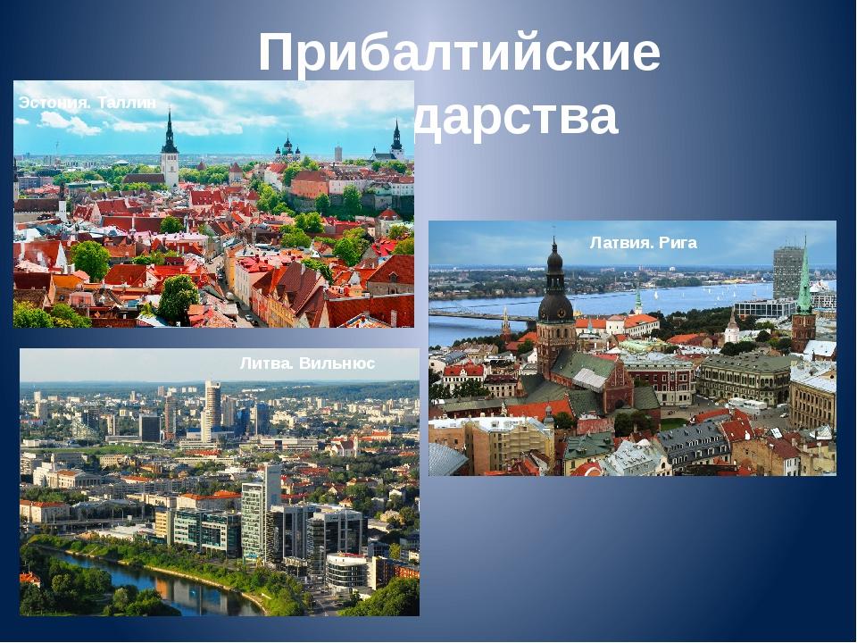 Прибалтийские государства Эстония. Таллин Латвия. Рига Литва. Вильнюс