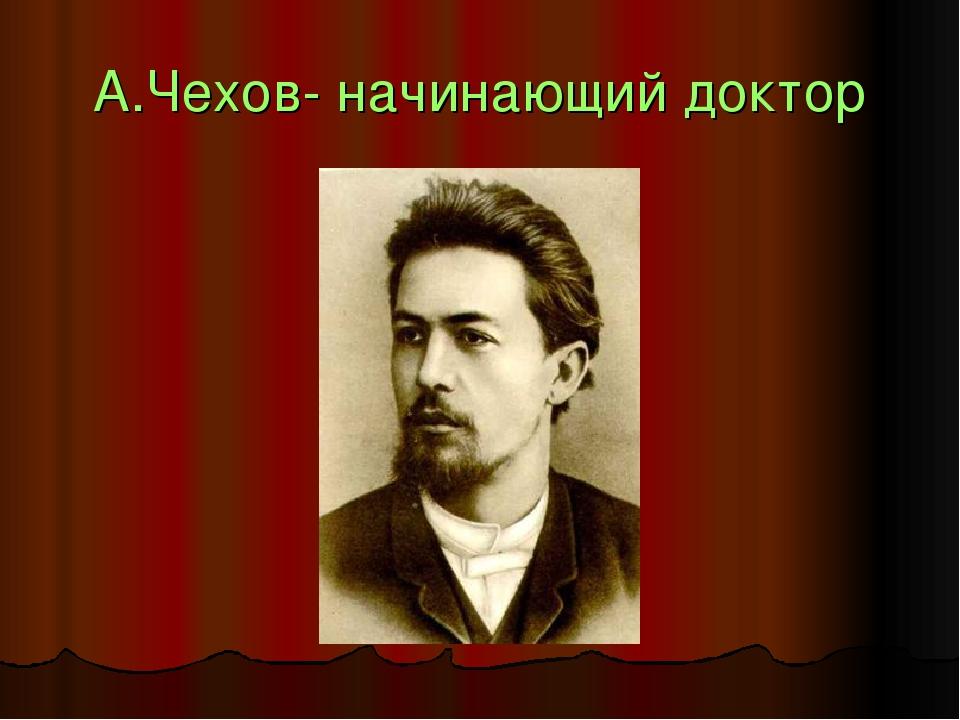 А.Чехов- начинающий доктор