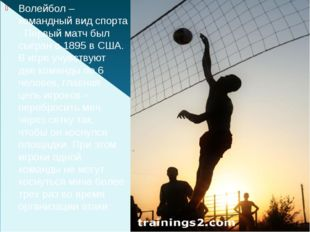 Волейбол–командный вид спорта. Первый матч был сыгран в 1895 в США. В игре