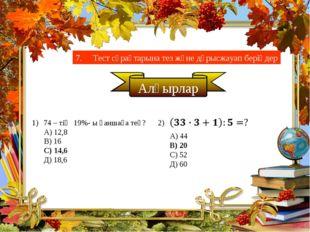 7. Тест сұрақтарына тез және дұрысжауап беріңдер Алғырлар 74 – тің 19%- ы қан