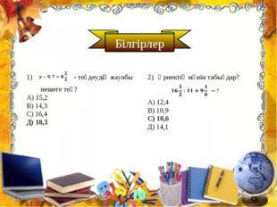 Білгірлер - теңдеудің жауабы нешеге тең? А) 15,2 В) 14,3 С) 16,4 Д) 18,3 Өрне