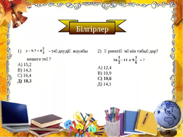 Білгірлер - теңдеудің жауабы нешеге тең? А) 15,2 В) 14,3 С) 16,4 Д) 18,3 Өрне...