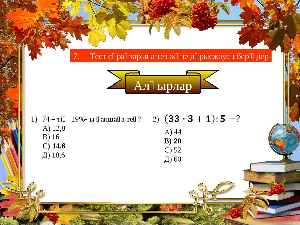7. Тест сұрақтарына тез және дұрысжауап беріңдер Алғырлар 74 – тің 19%- ы қан...