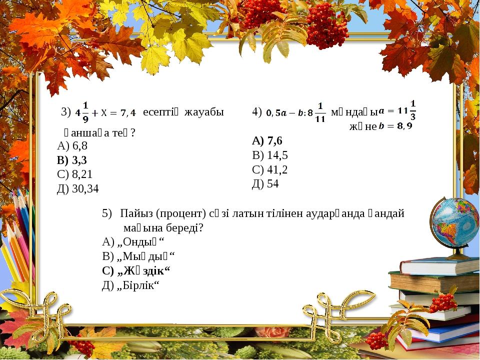 мұндағы және А) 7,6 В) 14,5 С) 41,2 Д) 54 есептің жауабы қаншаға тең? А) 6,8...