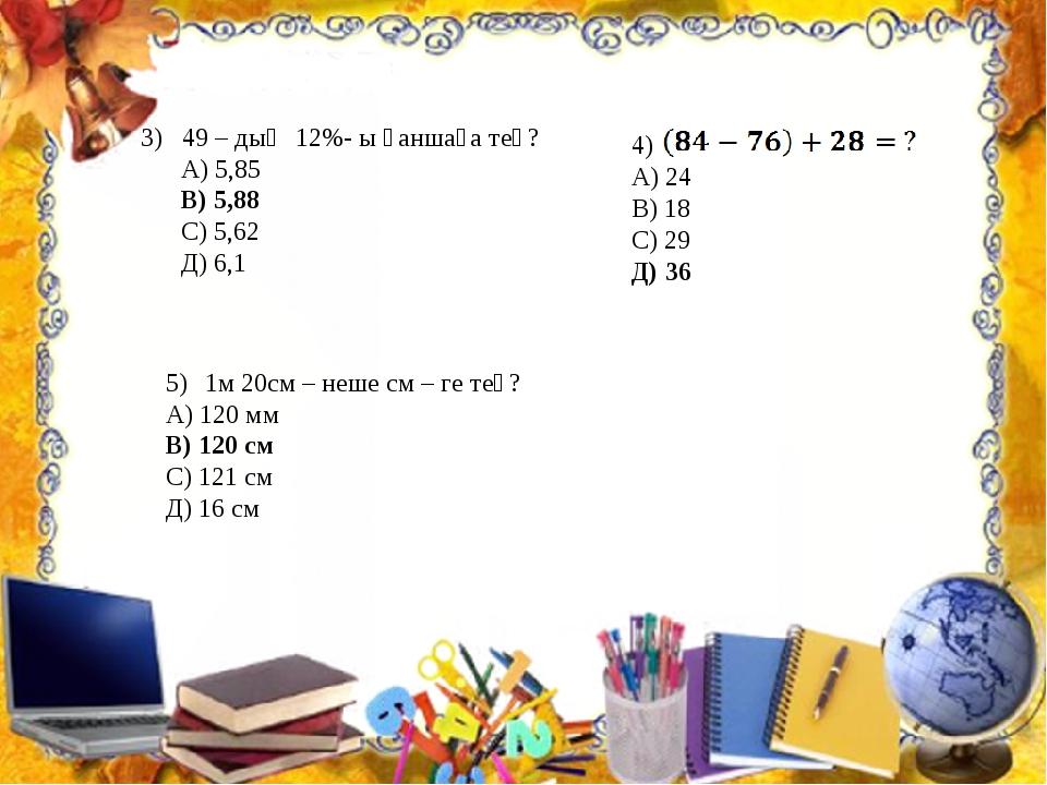 3) 49 – дың 12%- ы қаншаға тең? А) 5,85 В) 5,88 С) 5,62 Д) 6,1 4) А) 24 В) 18...
