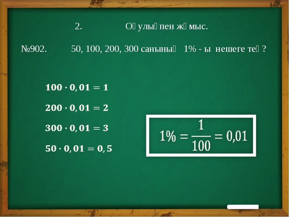 2. Оқулықпен жұмыс. №902. 50, 100, 200, 300 санының 1% - ы нешеге тең?