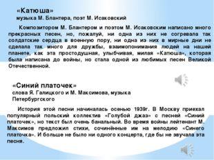 «Катюша» музыка М. Блантера, поэт М. Исаковский Композитором М. Блантером и