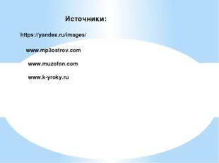 Источники: https://yandex.ru/images/ www.mp3ostrov.com www.muzofon.com www.k-